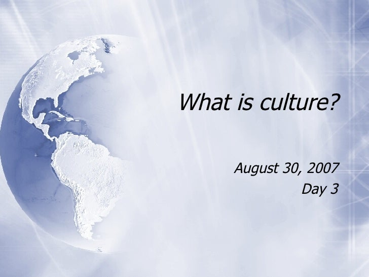 What is culture? August 30, 2007 Day 3