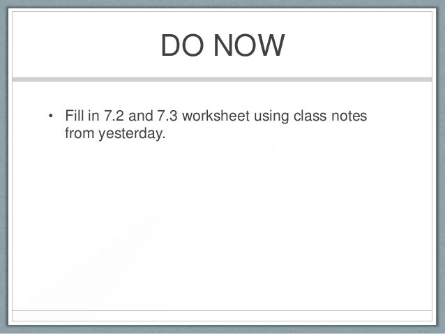 DO NOW• Fill in 7.2 and 7.3 worksheet using class notes  from yesterday.
