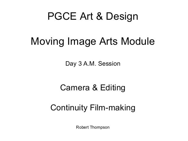 PGCE Art & Design Moving Image Arts Module Day 3 A.M. Session Camera & Editing Continuity Film-making Robert Thompson