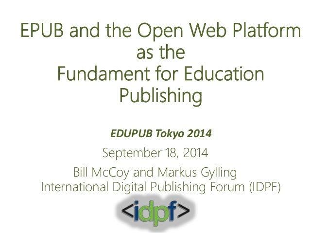 EPUB and the Open Web Platform  as the  Fundament for Education  Publishing  EDUPUB Tokyo 2014  September 18, 2014  Bill M...