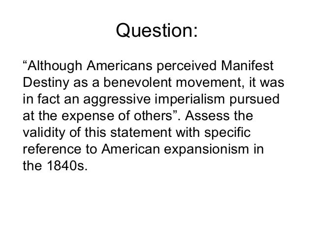 """although americans perceived manifest destiny as a benevolent movement Prompt: """"although americans perceived manifest destiny as a benevolent movement, it was in fact an aggressive imperialism pursued at the expense of others"""" assess the validity of this statement."""