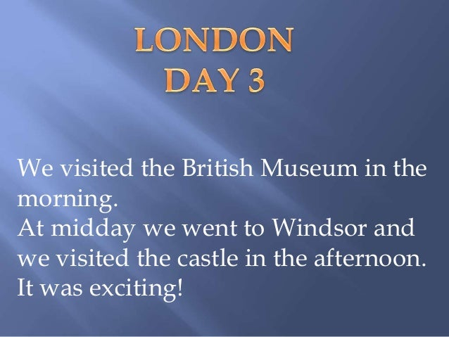 We visited the British Museum in themorning.At midday we went to Windsor andwe visited the castle in the afternoon.It was ...
