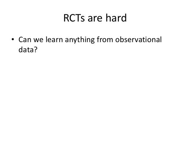 RCTs are hard• Can we learn anything from observational  data?