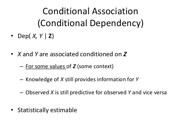Conditional Association          (Conditional Dependency)• Dep( X, Y | Z)• X and Y are associated conditioned on Z   – For...