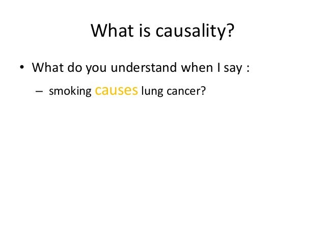 What is causality?• What do you understand when I say :  – smoking causes lung cancer?