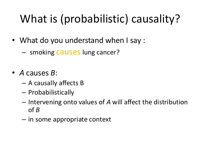 What is (probabilistic) causality?• What do you understand when I say :  – smoking causes lung cancer?• A causes B:  – A c...