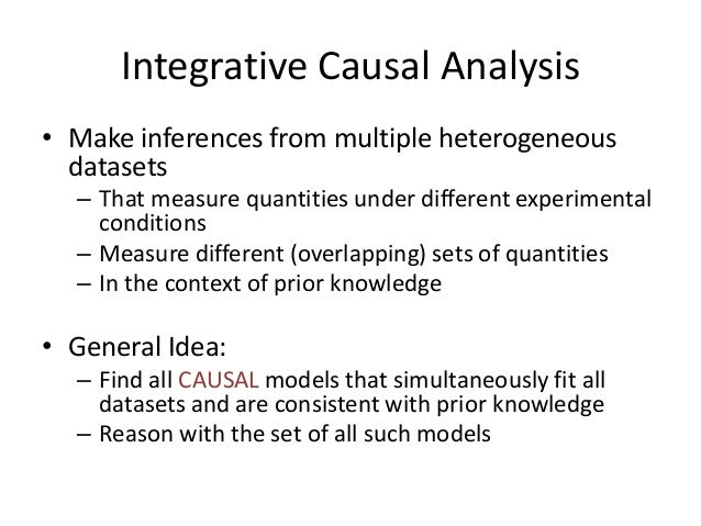 Integrative Causal Analysis• Make inferences from multiple heterogeneous  datasets  – That measure quantities under differ...