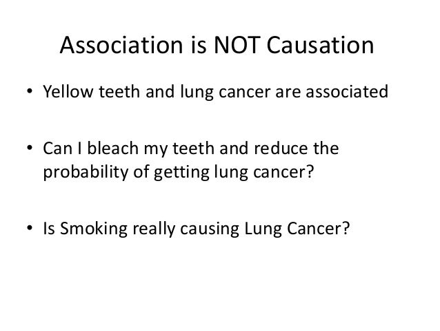 Association is NOT Causation• Yellow teeth and lung cancer are associated• Can I bleach my teeth and reduce the  probabili...