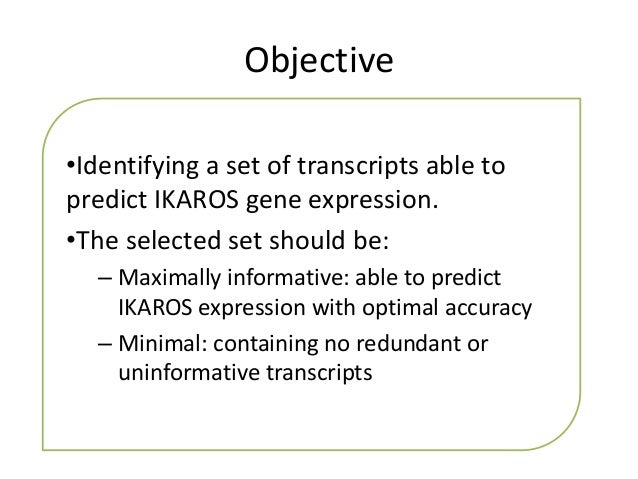Objective•Identifying a set of transcripts able topredict IKAROS gene expression.•The selected set should be:  – Maximally...