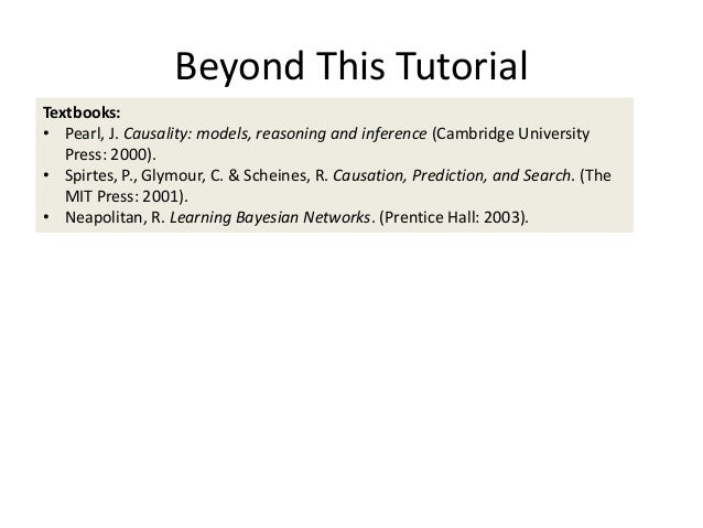 Beyond This TutorialTextbooks:• Pearl, J. Causality: models, reasoning and inference (Cambridge University   Press: 2000)....