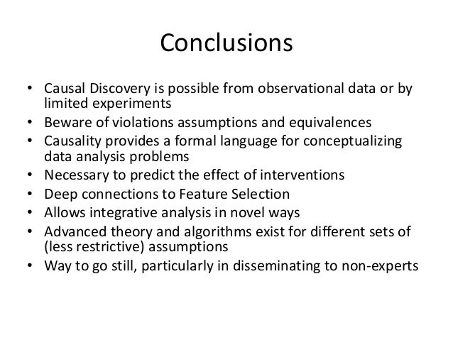 Conclusions• Causal Discovery is possible from observational data or by  limited experiments• Beware of violations assumpt...