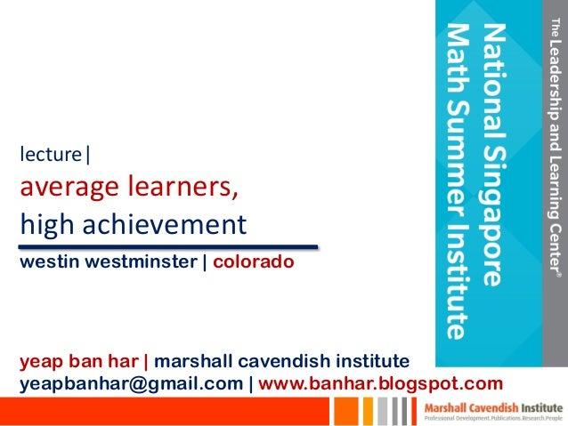 lecture| average learners, high achievement yeap ban har | marshall cavendish institute yeapbanhar@gmail.com | www.banhar....