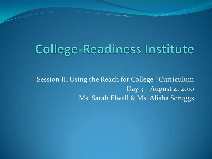 College-Readiness Institute<br />Session II: Using the Reach for College ! Curriculum<br />Day 3 – August 4, 2010<br />Ms....
