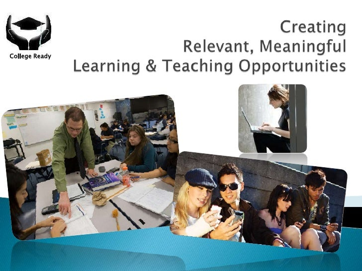 Creating Relevant, Meaningful Learning & Teaching Opportunities<br />College Ready<br />
