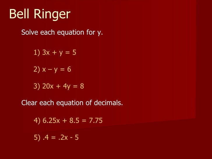 Bell Ringer Solve each equation for y. 1) 3x + y = 5 2) x – y = 6 3) 20x + 4y = 8 Clear each equation of decimals. 4) 6.25...