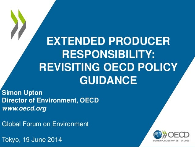 EXTENDED PRODUCER RESPONSIBILITY: REVISITING OECD POLICY GUIDANCE Simon Upton Director of Environment, OECD www.oecd.org G...