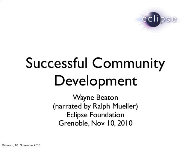 Successful Community Development Wayne Beaton (narrated by Ralph Mueller) Eclipse Foundation Grenoble, Nov 10, 2010 Mittwo...