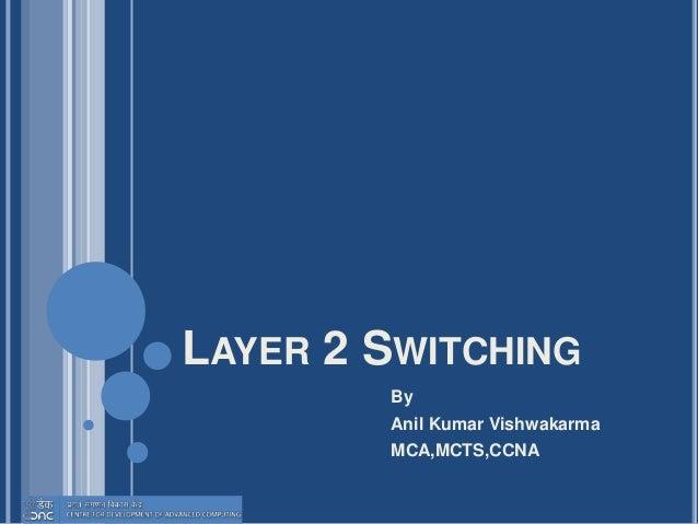 LAYER 2 SWITCHING By Anil Kumar Vishwakarma MCA,MCTS,CCNA