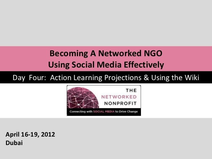Becoming A Networked NGO              Using Social Media Effectively  Day Four: Action Learning Projections & Using the Wi...