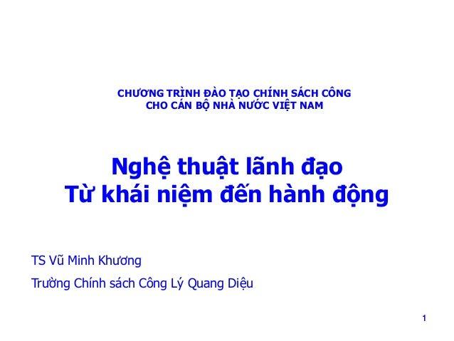 CHƯƠNG TRÌNH ĐÀO TẠO CHÍNH SÁCH CÔNG CHO CÁN BỘ NHÀ NƯỚC VIỆT NAM  Nghệ thuật lãnh đạo Từ khái niệm đến hành động TS Vũ Mi...