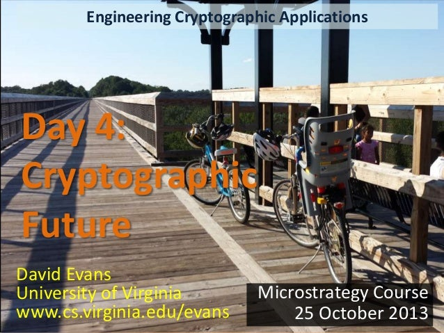 Engineering Cryptographic Applications  Day 4: Cryptographic Future David Evans University of Virginia www.cs.virginia.edu...