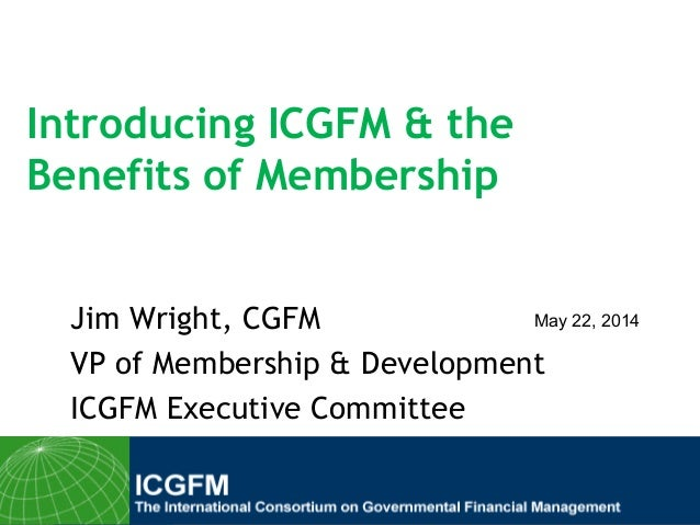 Introducing ICGFM & the Benefits of Membership Jim Wright, CGFM VP of Membership & Development ICGFM Executive Committee M...