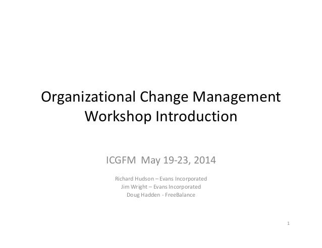 Organizational Change Management  Workshop Introduction ICGFM  May 19‐23, 2014 Richard Hudson – Evans Incorporated Jim Wri...