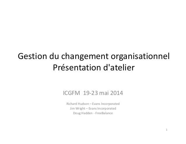 Gestion du changement organisationnel  Présentation d'atelier ICGFM  19‐23 mai 2014 Richard Hudson – Evans Incorporated Ji...