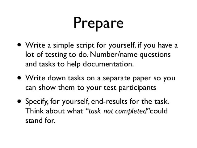 Prepare • Write a simple script for yourself, if you have a lot of testing to do. Number/name questions and tasks to help ...