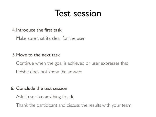 Test session 4.Introduce the first task Make sure that it's clear for the user 5.Move to the next task Continue when the go...