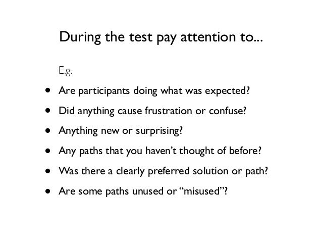 During the test pay attention to... E.g.  • • • • • •  Are participants doing what was expected? Did anything cause frustr...