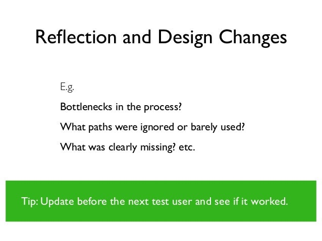 Reflection and Design Changes E.g. Bottlenecks in the process? What paths were ignored or barely used? What was clearly mis...