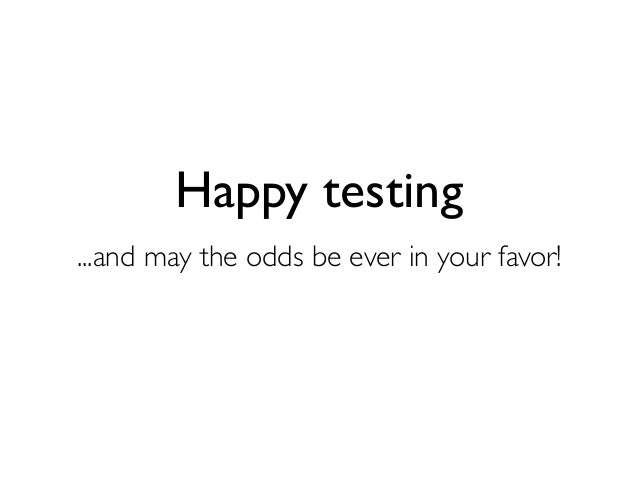Happy testing ...and may the odds be ever in your favor!