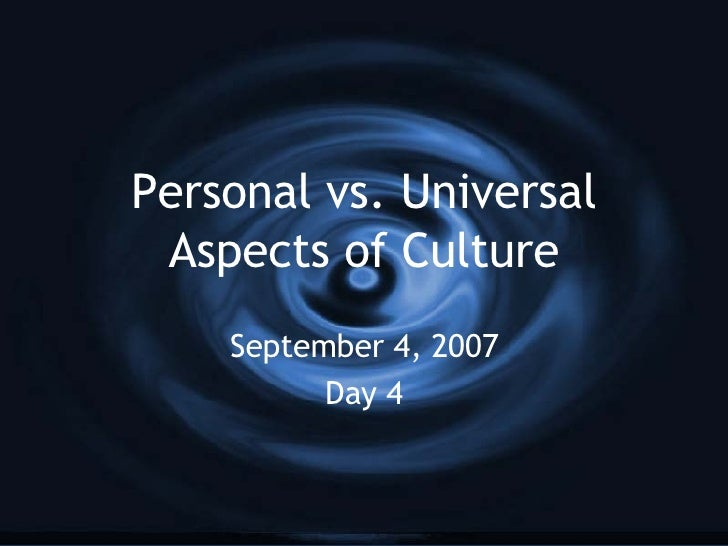 Personal vs. Universal Aspects of Culture September 4, 2007 Day 4