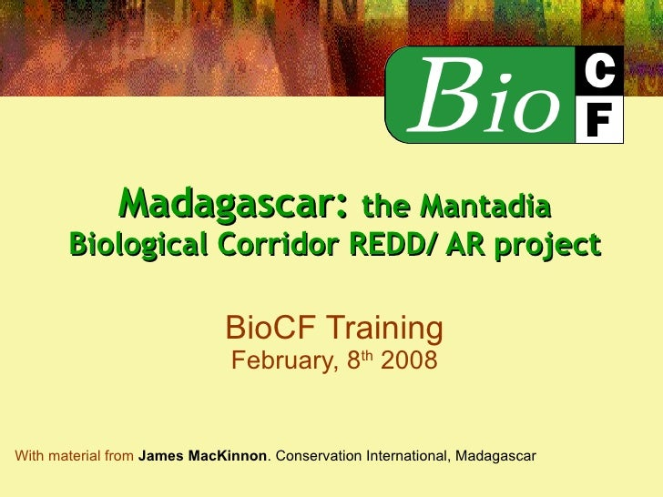 Madagascar:  the Mantadia Biological Corridor REDD/ AR project   BioCF Training February, 8 th  2008 With material from   ...