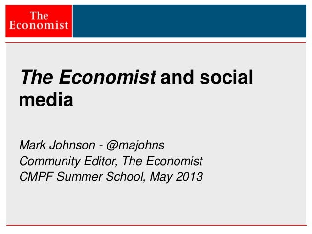 The Economist and social media Mark Johnson - @majohns Community Editor, The Economist CMPF Summer School, May 2013