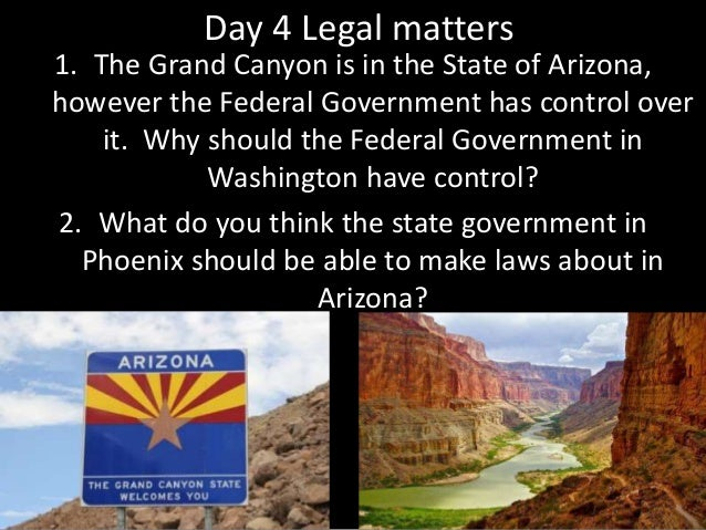 Day 4 Legal matters 1. The Grand Canyon is in the State of Arizona, however the Federal Government has control over it. Wh...