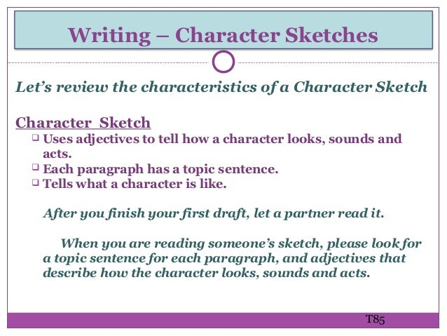 example of a character sketch Define character sketch: a sketch devoted to an analysis or representation of a character especially of peculiar, eccentric, or strongly marked.