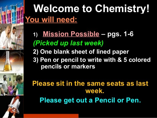 Welcome to Chemistry! You will need: 1) Mission Possible – pgs. 1-6 (Picked up last week) 2) One blank sheet of lined pape...