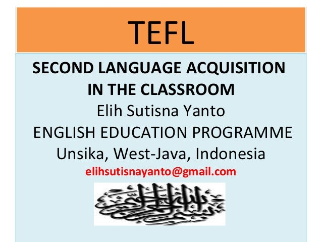 TEFLTEFL SECOND LANGUAGE ACQUISITION IN THE CLASSROOM Elih Sutisna Yanto ENGLISH EDUCATION PROGRAMME Unsika, West-Java, In...