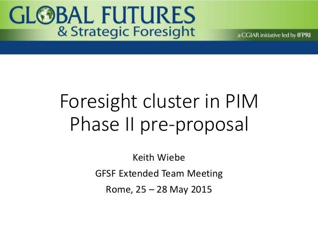 Foresight cluster in PIM Phase II pre-proposal Keith Wiebe GFSF Extended Team Meeting Rome, 25 – 28 May 2015
