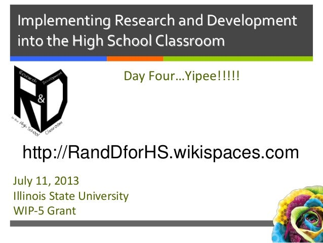 Implementing Research and Development into the High School Classroom Day Four…Yipee!!!!! July 11, 2013 Illinois State Univ...