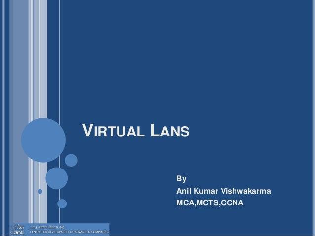 VIRTUAL LANS By Anil Kumar Vishwakarma MCA,MCTS,CCNA