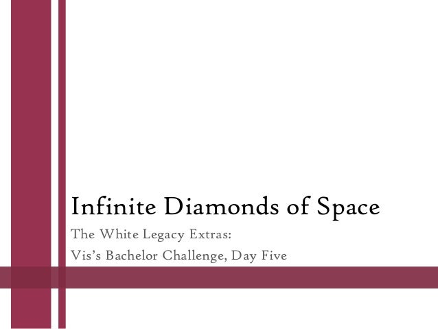 Infinite Diamonds of Space The White Legacy Extras: Vis's Bachelor Challenge, Day Five