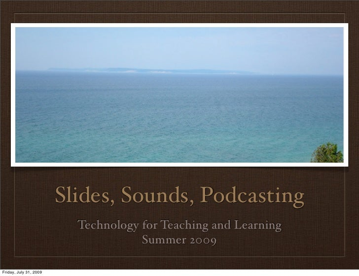 Slides, Sounds, Podcasting                           Technology for Teaching and Learning                                 ...