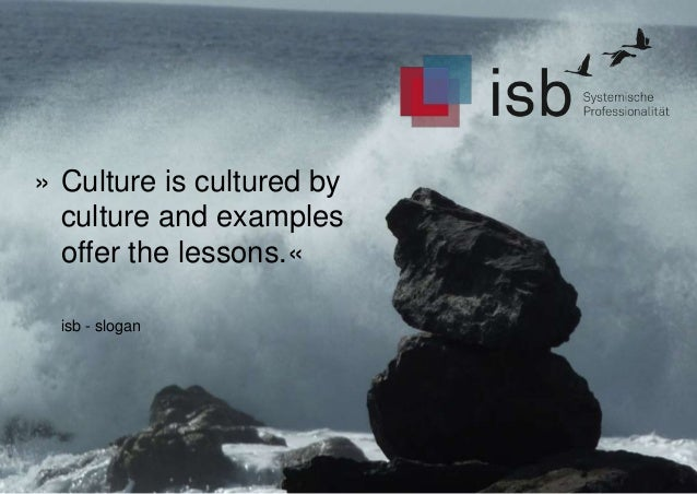 » Culture is cultured by culture and examples offer the lessons.« isb - slogan
