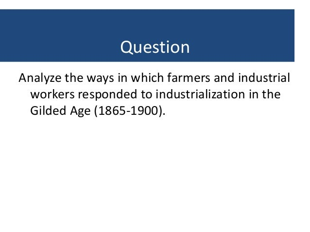 farmers and industrial workers responded to industrialization in the gilded age 1865 1900 The industrial growth that began in the united states in the early 1800's continued steadily up to and through the american civil war  the gilded age.