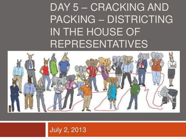 DAY 5 – CRACKING AND PACKING – DISTRICTING IN THE HOUSE OF REPRESENTATIVES July 2, 2013