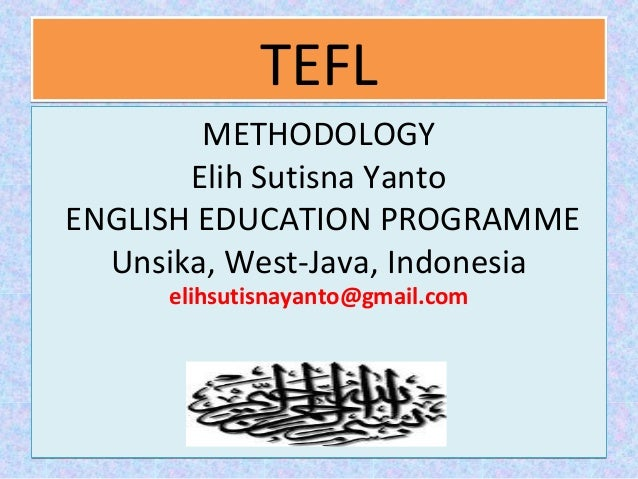 TEFLTEFL METHODOLOGY Elih Sutisna Yanto ENGLISH EDUCATION PROGRAMME Unsika, West-Java, Indonesia elihsutisnayanto@gmail.co...