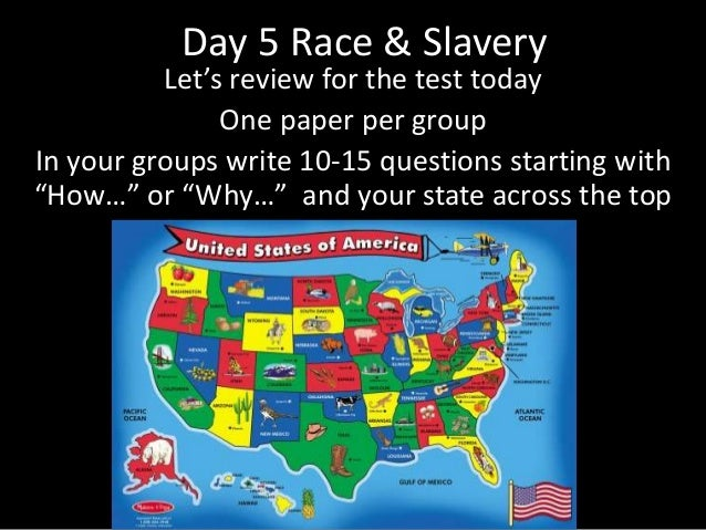 Day 5 Race & Slavery Let's review for the test today One paper per group In your groups write 10-15 questions starting wit...